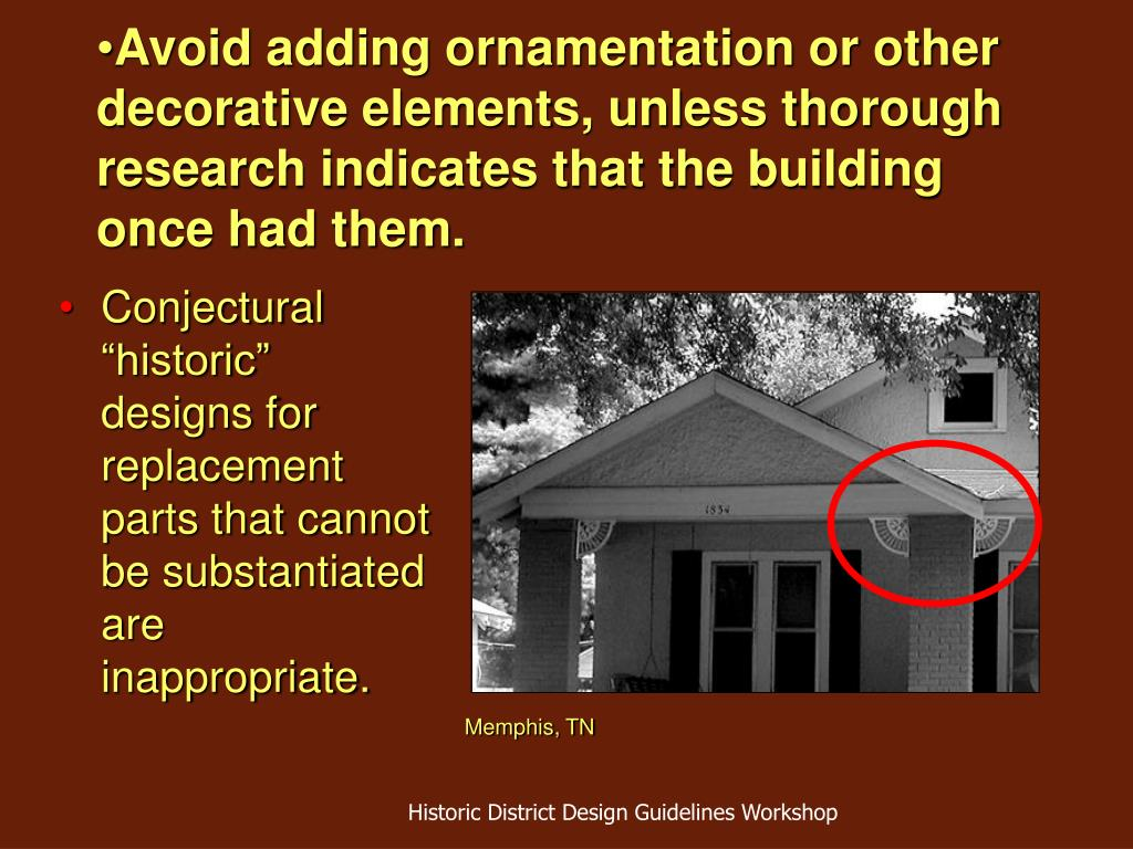 Avoid adding ornamentation or other decorative elements, unless thorough research indicates that the building once had them.