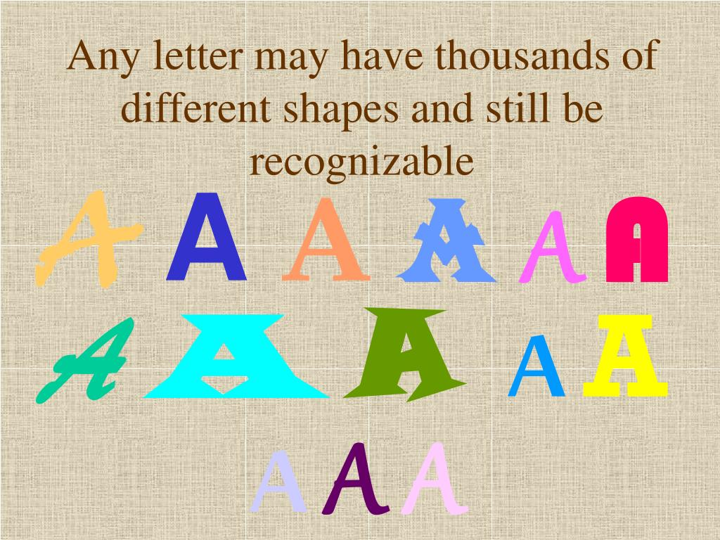 Any letter may have thousands of different shapes and still be recognizable