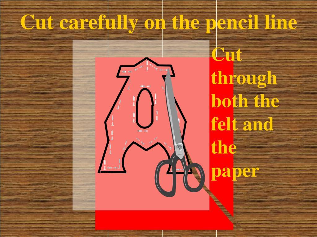 Cut carefully on the pencil line