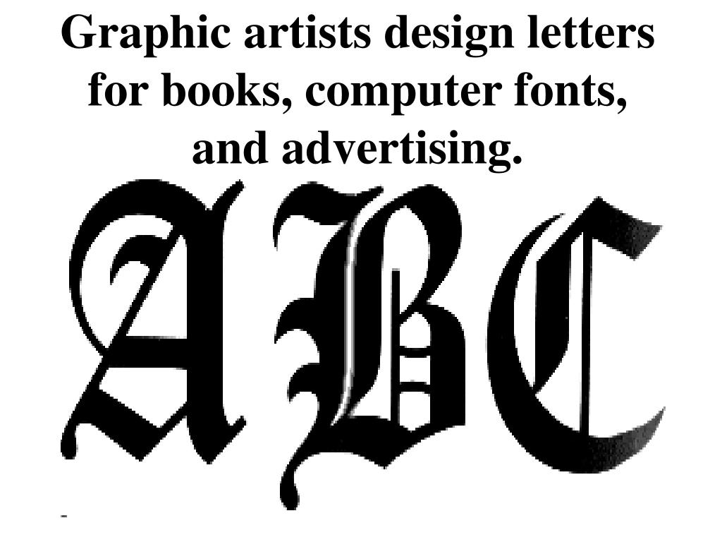 Graphic artists design letters for books, computer fonts, and advertising.