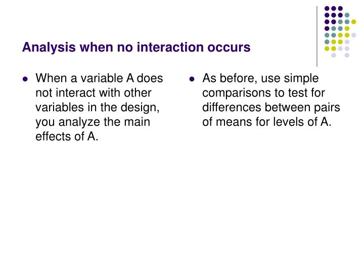 When a variable A does not interact with other variables in the design, you analyze the main effects of A.