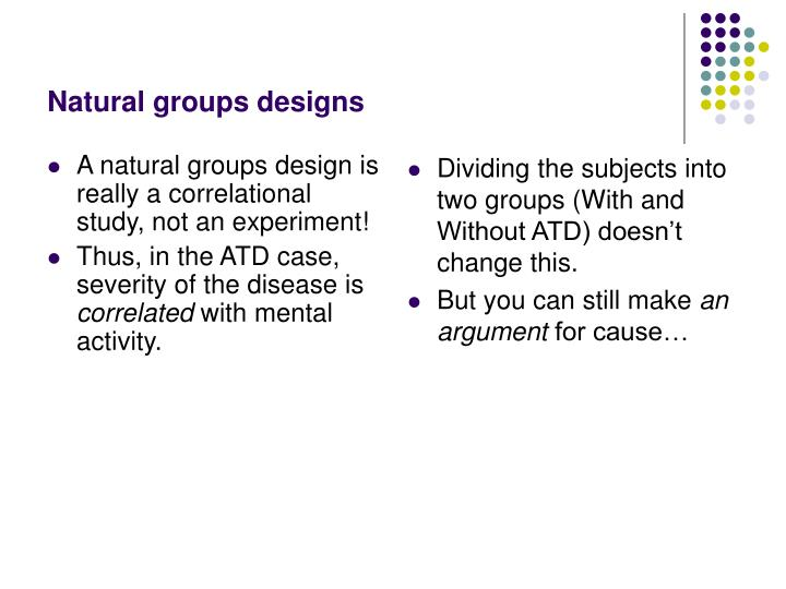 A natural groups design is really a correlational study, not an experiment!