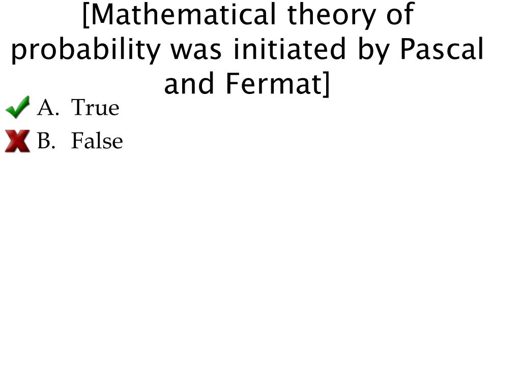 [Mathematical theory of probability was initiated by Pascal and Fermat]