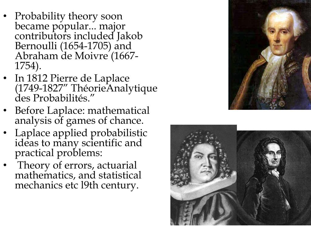 Probability theory soon became popular... major contributors included Jakob Bernoulli (1654-1705) and Abraham de Moivre (1667-1754).