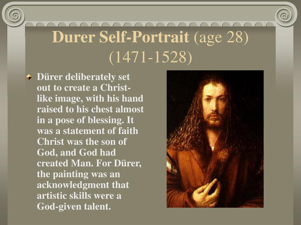 Dürer deliberately set out to create a Christ-like image, with his hand raised to his chest almost in a pose of blessing. It was a statement of faith Christ was the son of God, and God had created Man. For Dürer, the painting was an acknowledgment that artistic skills were a God-given talent.