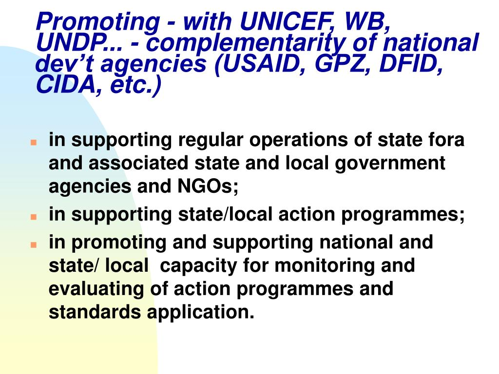 Promoting - with UNICEF, WB, UNDP... - complementarity of national dev't agencies (USAID, GPZ, DFID, CIDA, etc.)