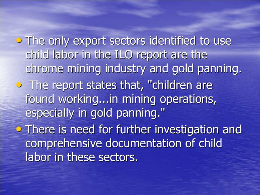 The only export sectors identified to use child labor in the ILO report are the chrome mining industry and gold panning.