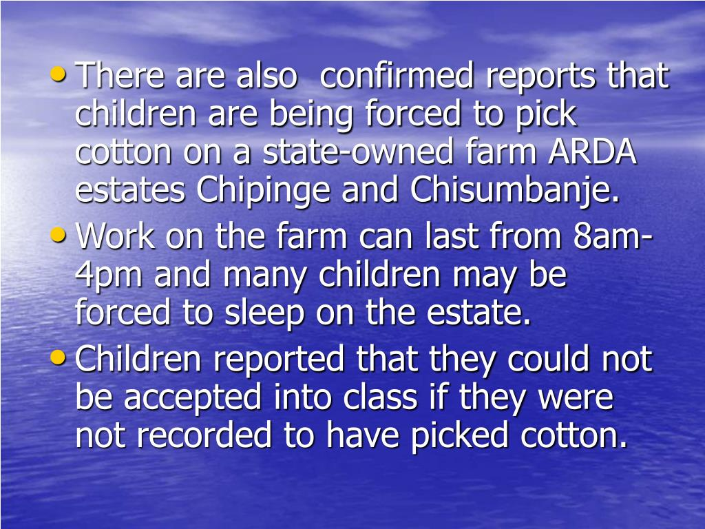 There are also  confirmed reports that children are being forced to pick cotton on a state-owned farm ARDA estates Chipinge and Chisumbanje.