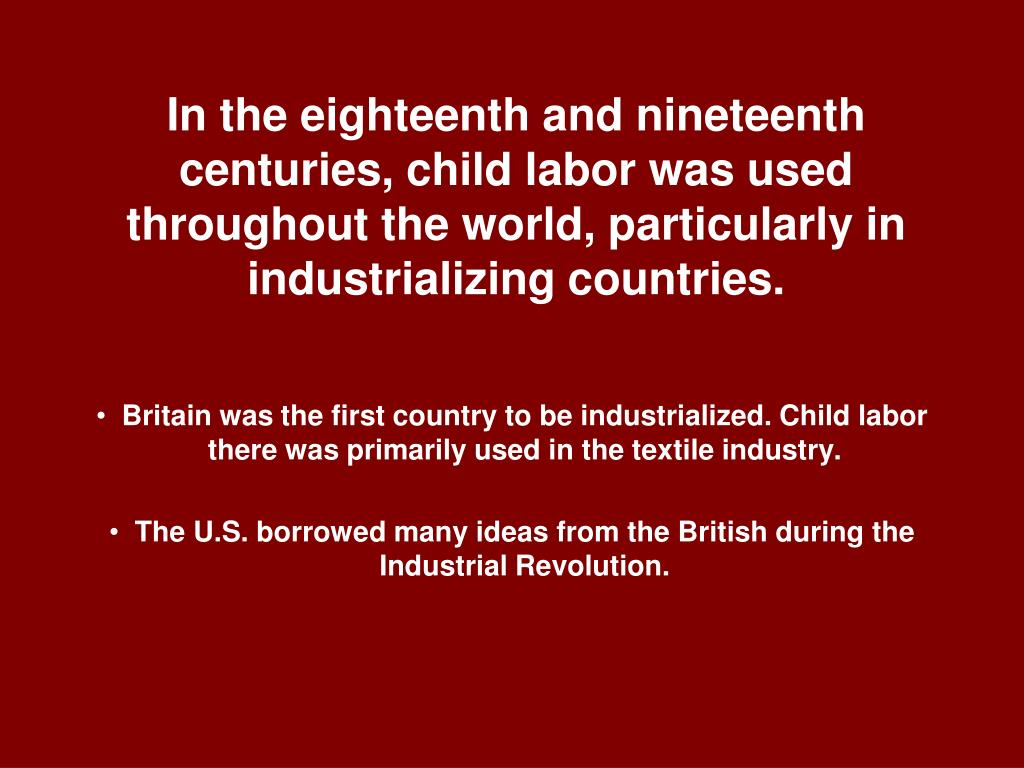 In the eighteenth and nineteenth centuries, child labor was used throughout the world, particularly in industrializing countries.