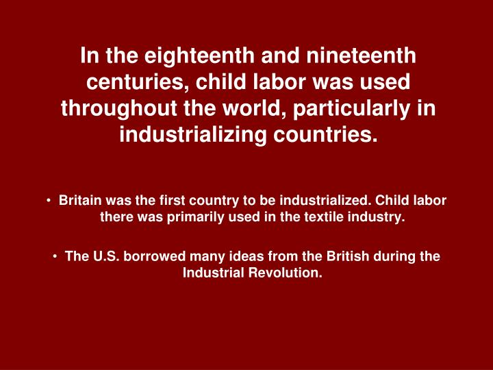 In the eighteenth and nineteenth centuries, child labor was used throughout the world, particularly ...