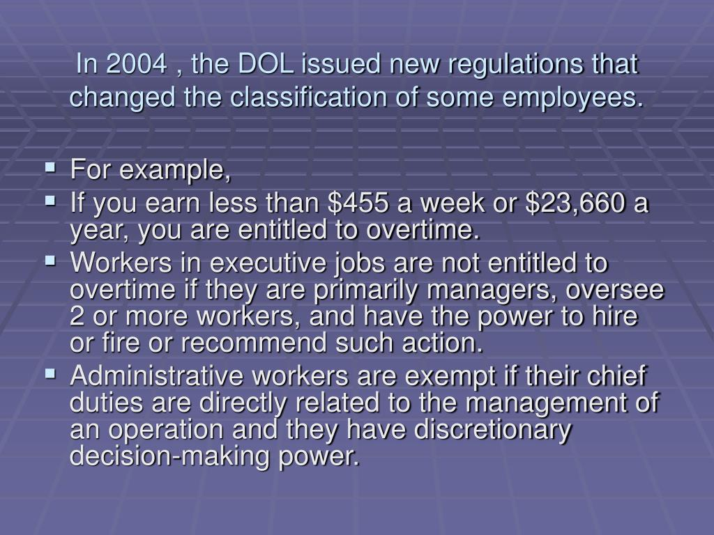 In 2004 , the DOL issued new regulations that changed the classification of some employees.