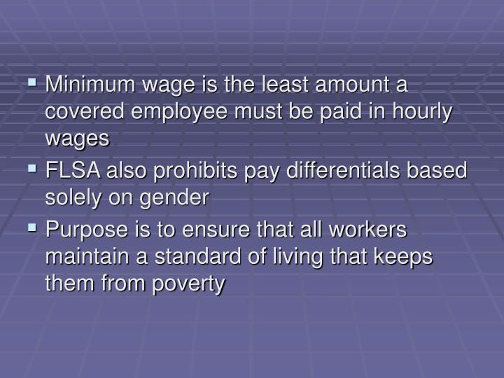Minimum wage is the least amount a covered employee must be paid in hourly wages