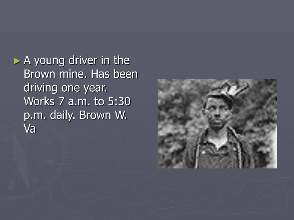 A young driver in the Brown mine. Has been driving one year. Works 7 a.m. to 5:30 p.m. daily. Brown W. Va