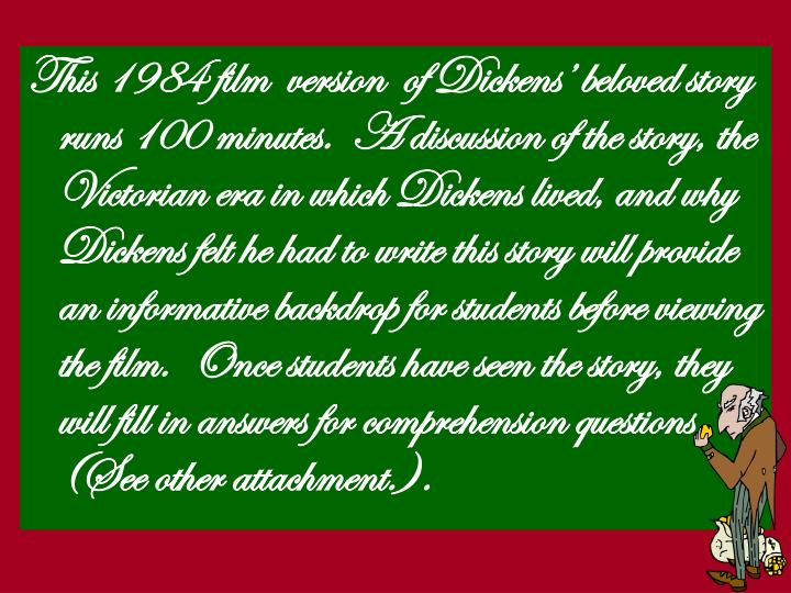 This 1984 film  version  of Dickens' beloved story runs 100 minutes.  A discussion of the story, t...