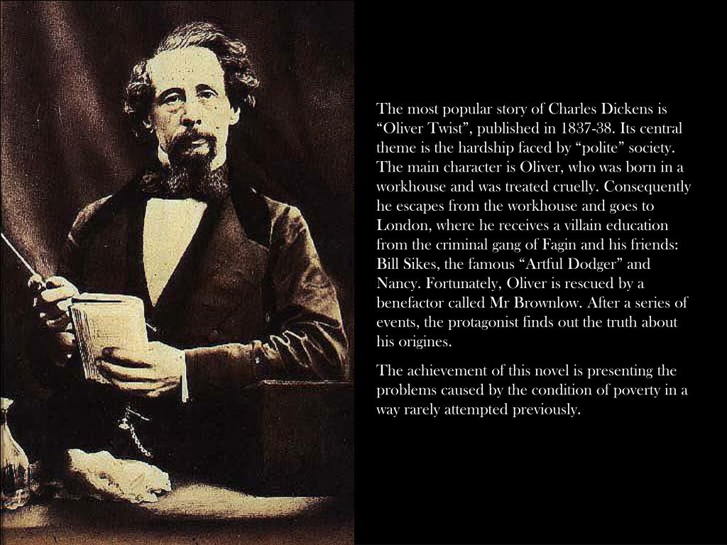 "The most popular story of Charles Dickens is ""Oliver Twist"", published in 1837-38. Its central theme is the hardship faced by ""polite"" society. The main character is Oliver, who was born in a workhouse and was treated cruelly. Consequently he escapes from the workhouse and goes to London, where he receives a villain education from the criminal gang of Fagin and his friends: Bill Sikes, the famous ""Artful Dodger"" and Nancy. Fortunately, Oliver is rescued by a benefactor called Mr Brownlow. After a series of events, the protagonist finds out the truth about his origines."