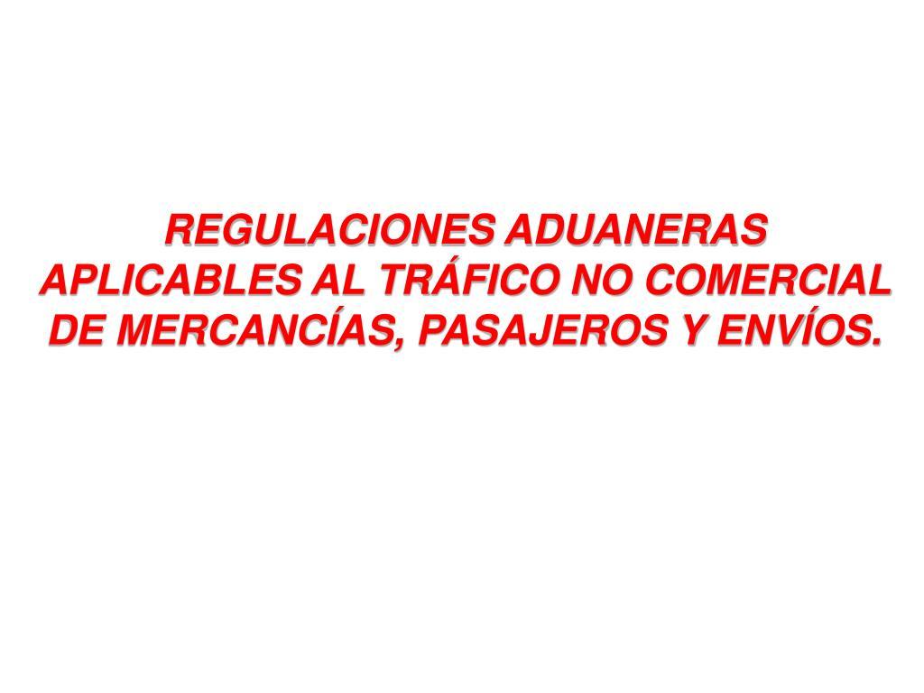 REGULACIONES ADUANERAS APLICABLES AL TRÁFICO NO COMERCIAL DE MERCANCÍAS, PASAJEROS Y ENVÍOS.