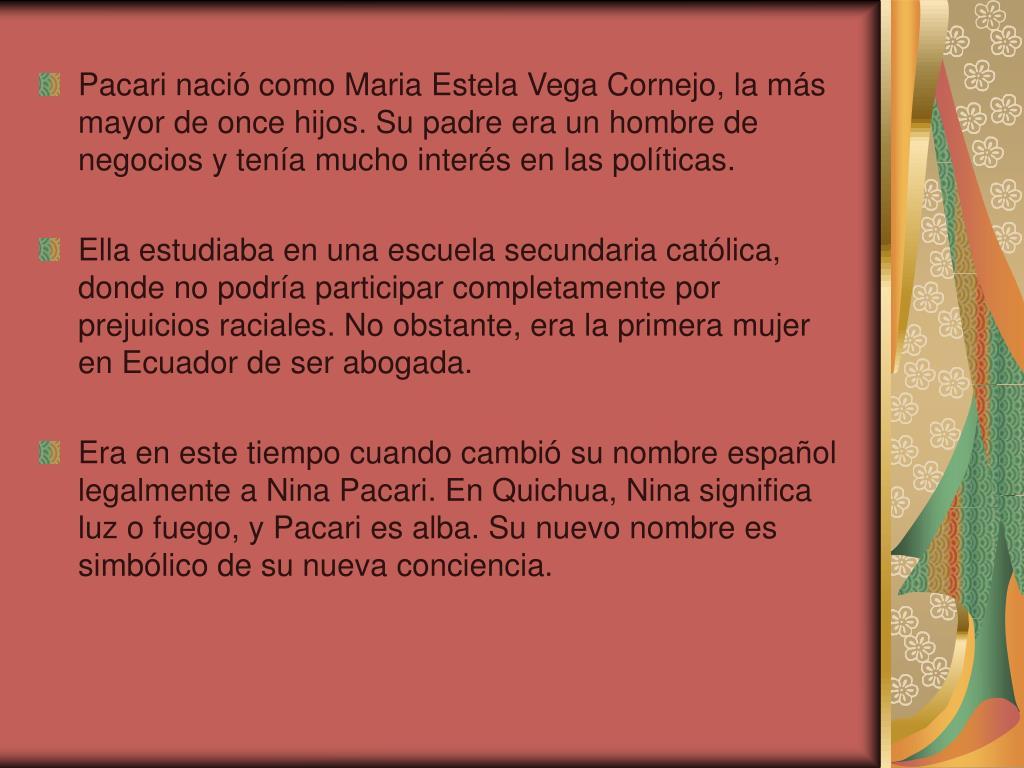 Pacari nació como Maria Estela Vega Cornejo, la más mayor de once hijos. Su padre era un hombre de negocios y tenía mucho interés en las políticas.