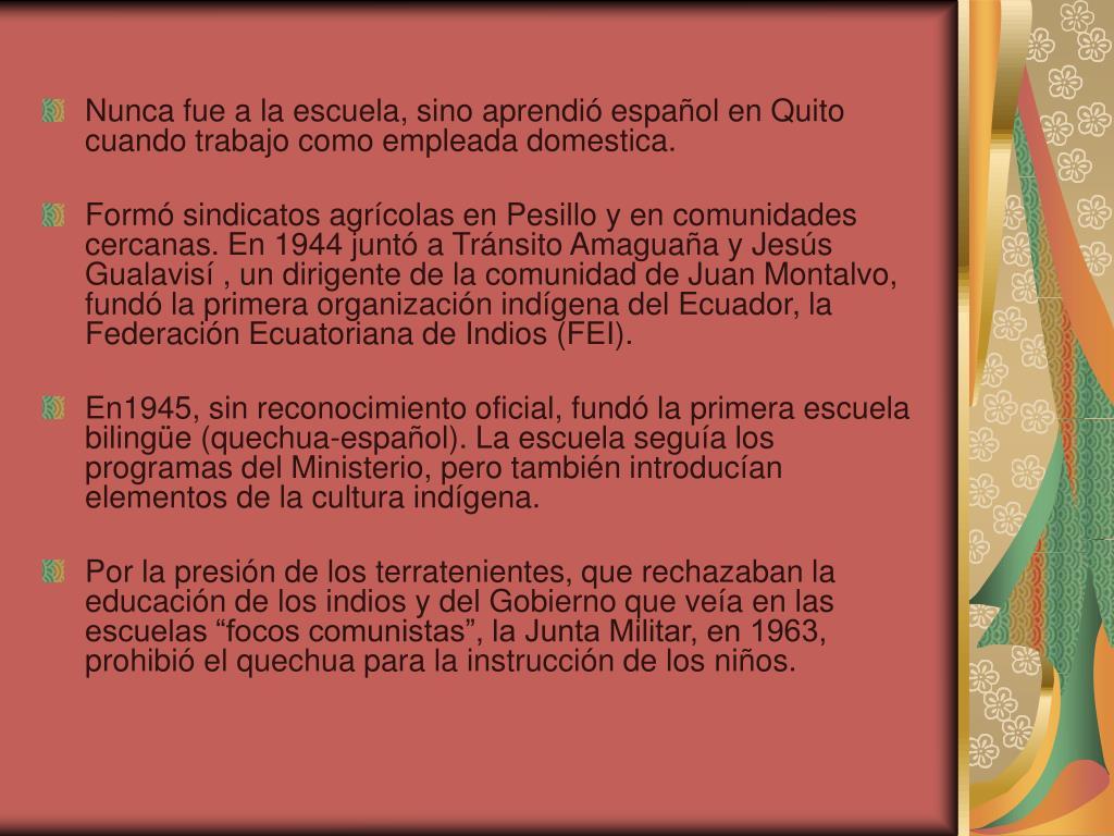 Nunca fue a la escuela, sino aprendió español en Quito cuando trabajo como empleada domestica.
