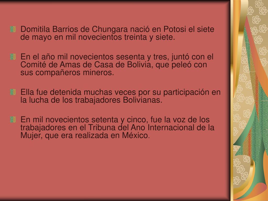 Domitila Barrios de Chungara nació en Potosi el siete de mayo en mil novecientos treinta y siete.