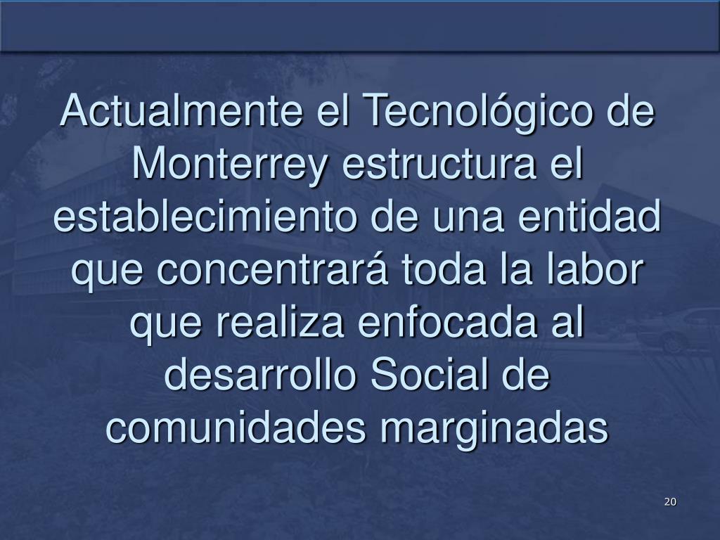 Actualmente el Tecnológico de Monterrey estructura el establecimiento de una entidad que concentrará toda la labor que realiza enfocada al desarrollo Social de comunidades marginadas