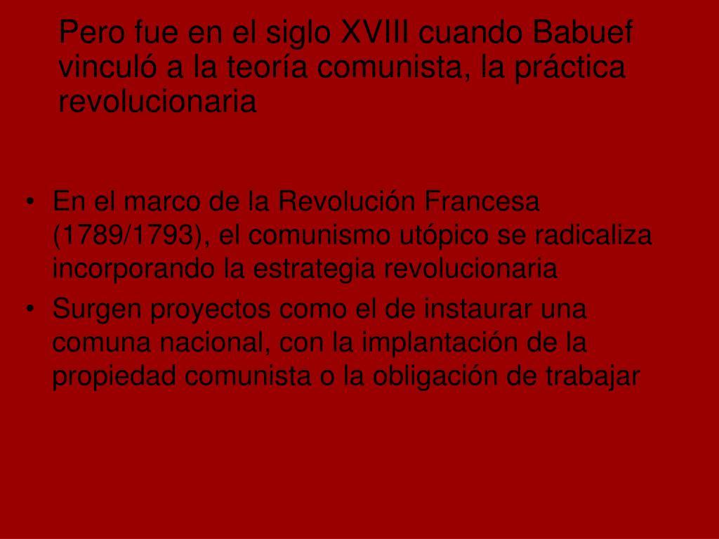 En el marco de la Revolución Francesa (1789/1793), el comunismo utópico se radicaliza incorporando la estrategia revolucionaria