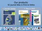 our products 92 journal titles in print online