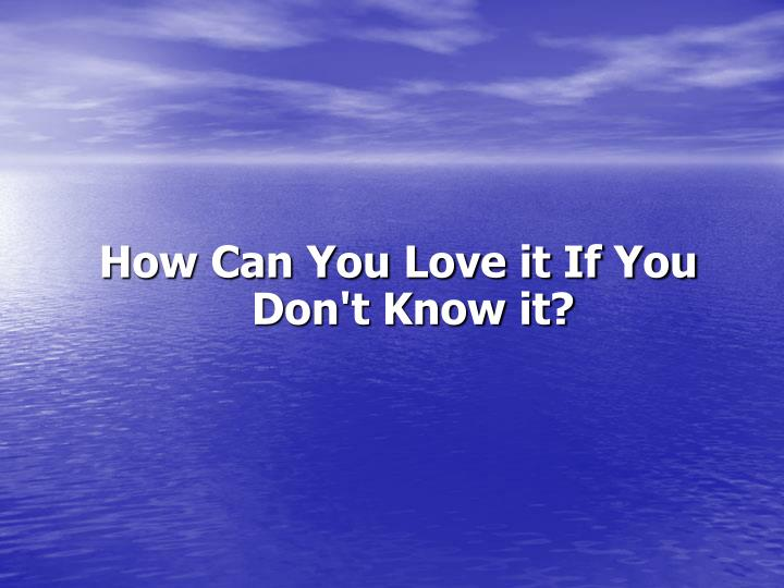 How Can You Love it If You Don't Know it?