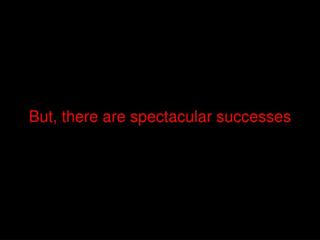 But, there are spectacular successes