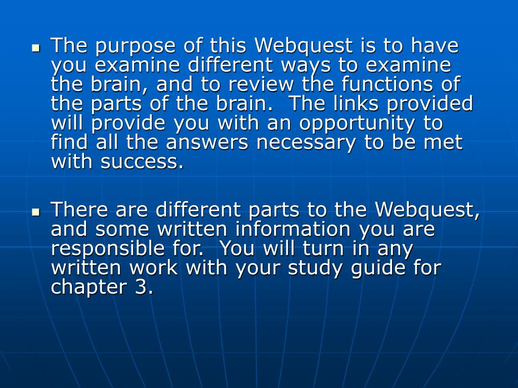 The purpose of this Webquest is to have you examine different ways to examine the brain, and to review the functions of the parts of the brain.  The links provided will provide you with an opportunity to find all the answers necessary to be met with success.