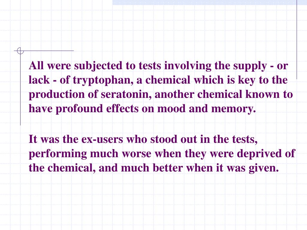 All were subjected to tests involving the supply - or lack - of tryptophan, a chemical which is key to the production of seratonin, another chemical known to have profound effects on mood and memory.