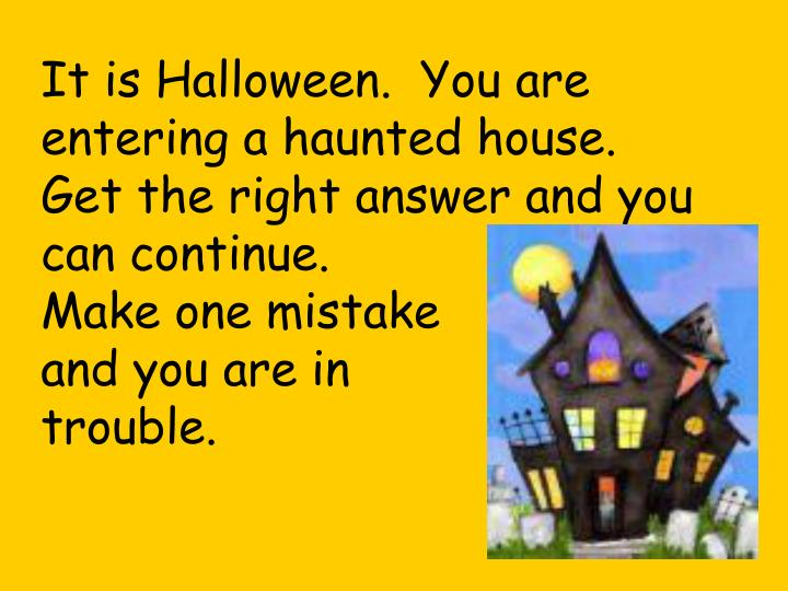 It is Halloween.  You are entering a haunted house.