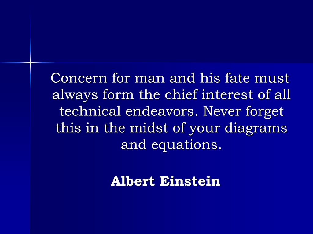 Concern for man and his fate must always form the chief interest of all technical endeavors. Never forget this in the midst of your diagrams and equations.
