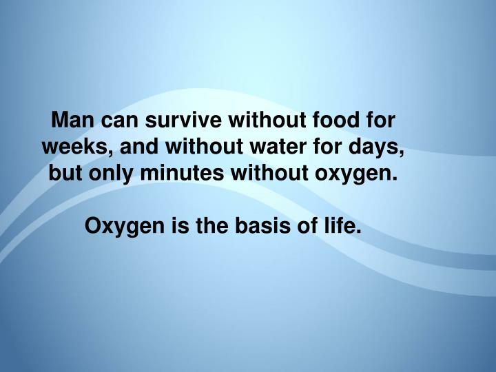 Man can survive without food for weeks, and without water for days,