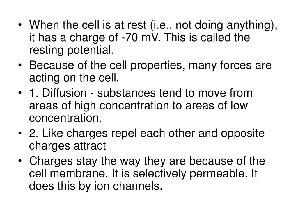 When the cell is at rest (i.e., not doing anything), it has a charge of -70 mV. This is called the resting potential.