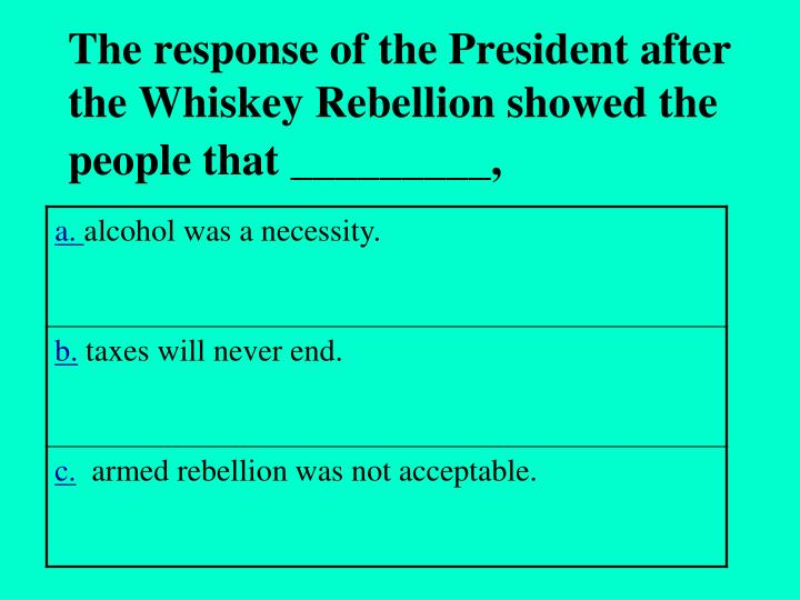 The response of the President after the Whiskey Rebellion showed the people that _________,