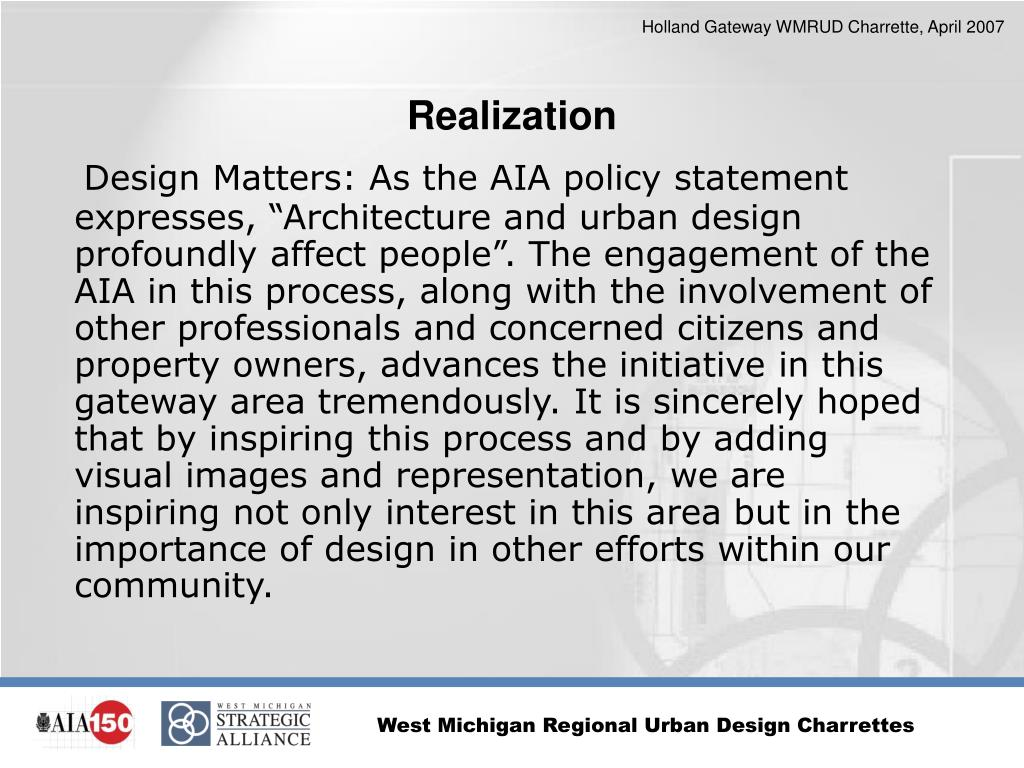 """Design Matters: As the AIA policy statement expresses, """"Architecture and urban design profoundly affect people"""". The engagement of the AIA in this process, along with the involvement of other professionals and concerned citizens and property owners, advances the initiative in this gateway area tremendously. It is sincerely hoped that by inspiring this process and by adding visual images and representation, we are inspiring not only interest in this area but in the importance of design in other efforts within our community."""
