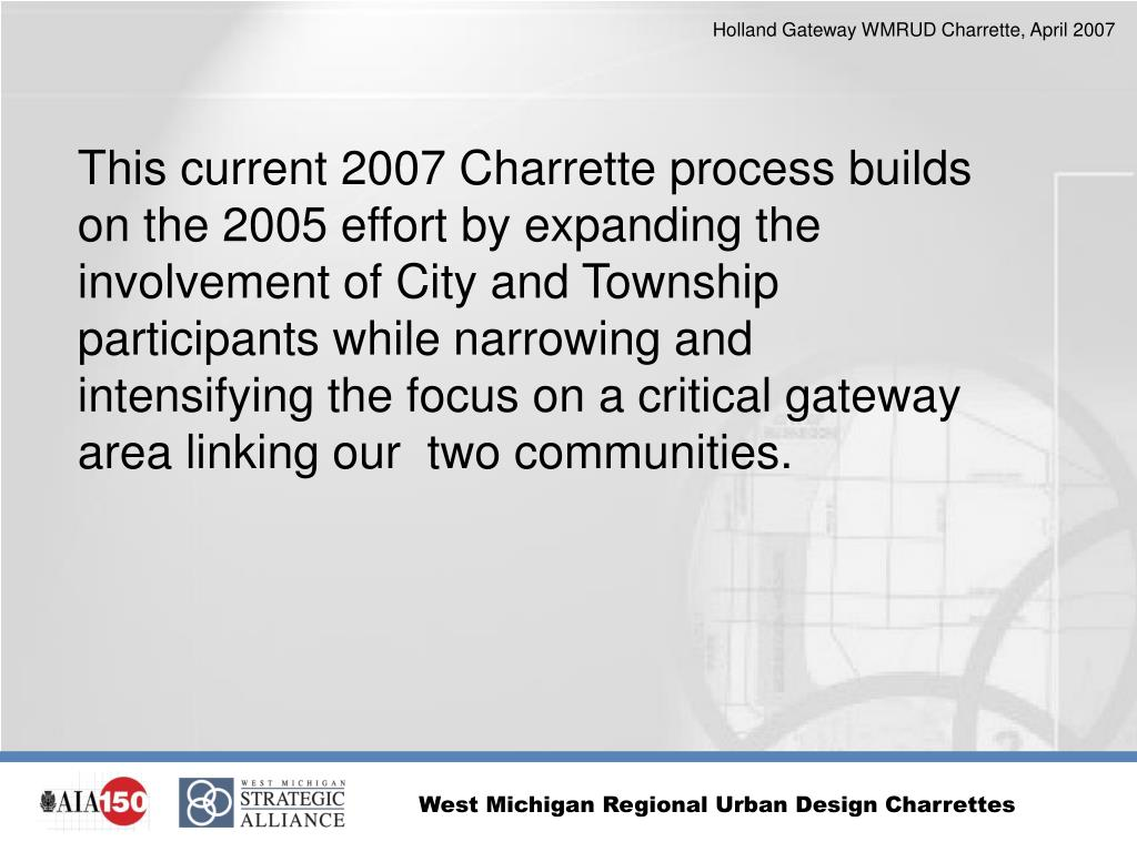 This current 2007 Charrette process builds on the 2005 effort by expanding the involvement of City and Township participants while narrowing and intensifying the focus on a critical gateway area linking our  two communities.