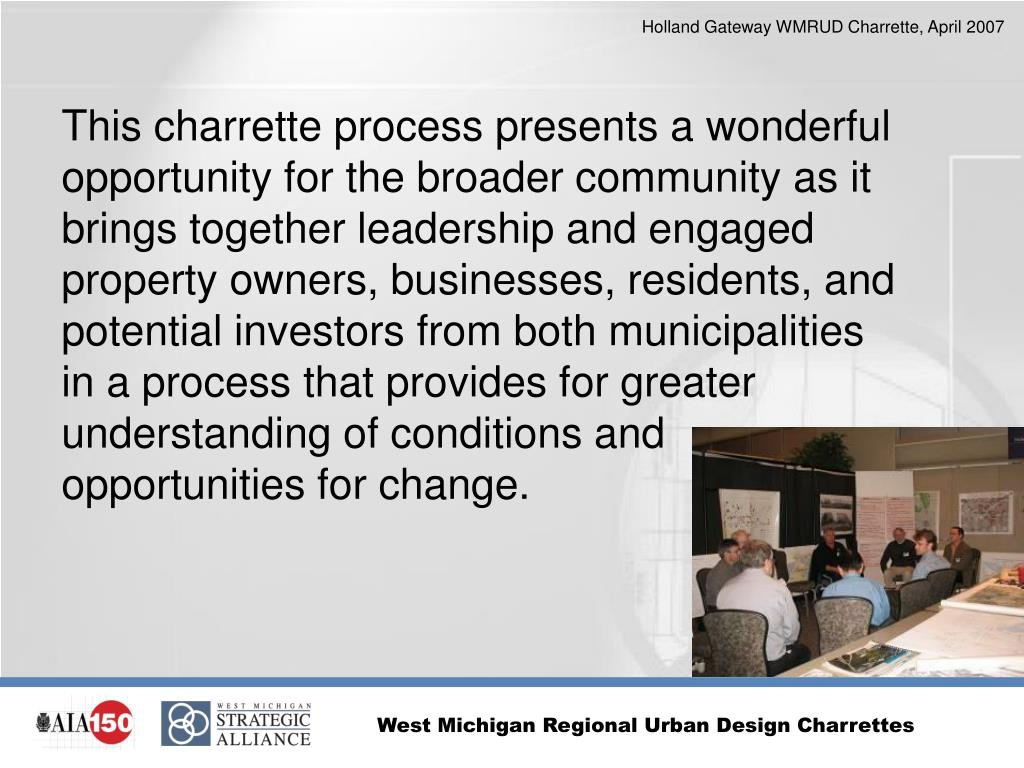 This charrette process presents a wonderful opportunity for the broader community as it brings together leadership and engaged property owners, businesses, residents, and potential investors from both municipalities in a process that provides for greater understanding of conditions and opportunities for change.