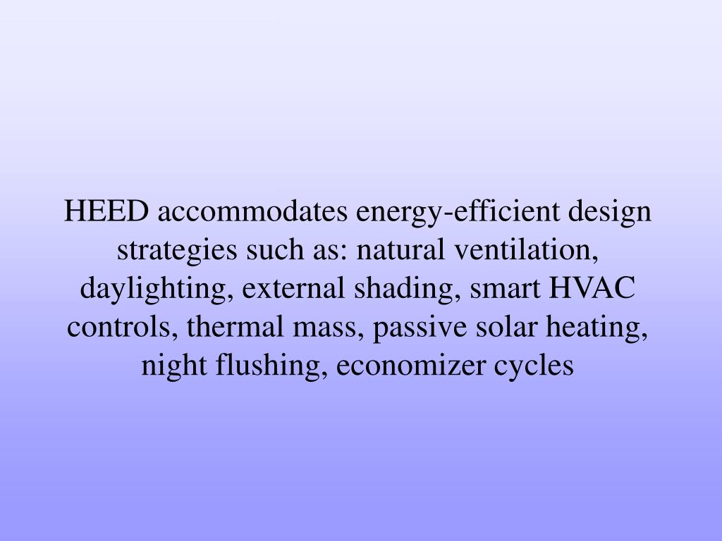 HEED accommodates energy-efficient design strategies such as: natural ventilation, daylighting, external shading, smart HVAC controls, thermal mass, passive solar heating, night flushing, economizer cycles