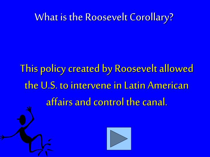 This policy created by Roosevelt allowed the U.S. to intervene in Latin American affairs and control the canal.
