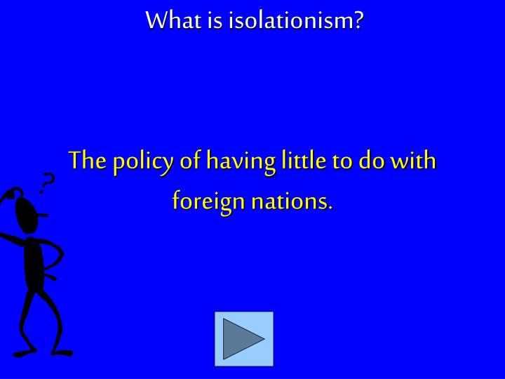 The policy of having little to do with foreign nations.