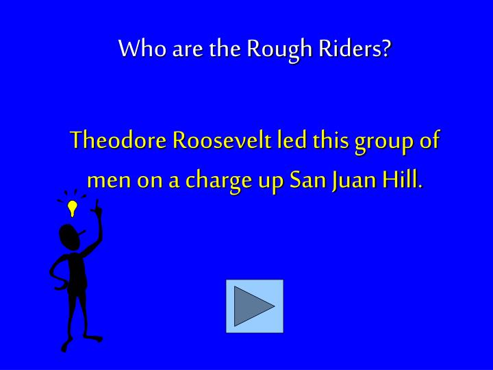 Theodore Roosevelt led this group of men on a charge up San Juan Hill.