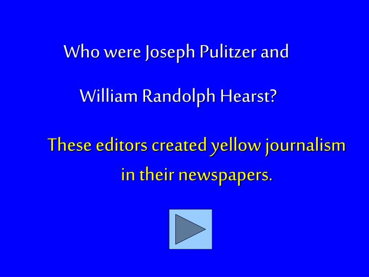 These editors created yellow journalism in their newspapers.