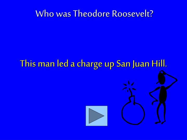 This man led a charge up San Juan Hill.