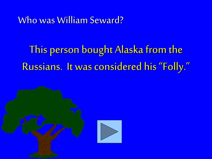 "This person bought Alaska from the Russians.  It was considered his ""Folly."""