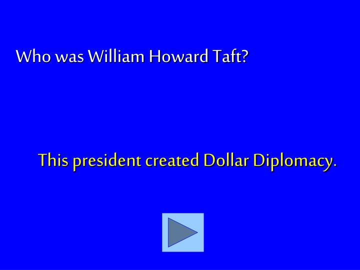 This president created Dollar Diplomacy.
