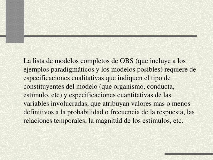 La lista de modelos completos de OBS (que incluye a los ejemplos paradigmáticos y los modelos posibles) requiere de especificaciones cualitativas que indiquen el tipo de constituyentes del modelo (que organismo, conducta, estímulo, etc) y especificaciones cuantitativas de las variables involucradas, que atribuyan valores mas o menos definitivos a la probabilidad o frecuencia de la respuesta, las relaciones temporales, la magnitúd de los estímulos, etc.