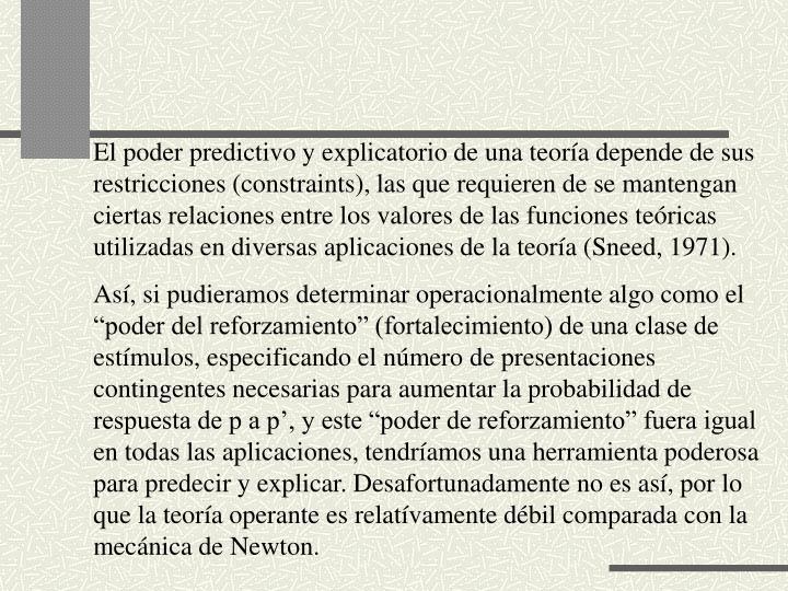 El poder predictivo y explicatorio de una teora depende de sus restricciones (constraints), las que requieren de se mantengan ciertas relaciones entre los valores de las funciones tericas utilizadas en diversas aplicaciones de la teora (Sneed, 1971).