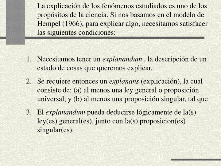 La explicacin de los fenmenos estudiados es uno de los propsitos de la ciencia. Si nos basamos en el modelo de Hempel (1966), para explicar algo, necesitamos satisfacer las siguientes condiciones: