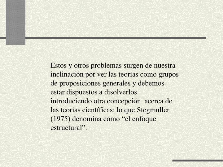 Estos y otros problemas surgen de nuestra inclinacin por ver las teoras como grupos de proposiciones generales y debemos estar dispuestos a disolverlos introduciendo otra concepcin  acerca de las teoras cientficas: lo que Stegmuller (1975) denomina como el enfoque estructural.
